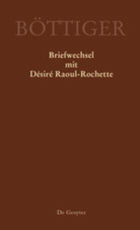 Karl August Böttiger – Briefwechsel mit Désiré Raoul-Rochette