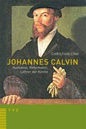 Johannes Calvin – Humanist, Reformator, Lehrer der Kirche