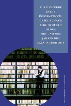 Auf dem Wege in die Informationsgesellschaft: Bibliotheken in den 70er und 80er Jahren des 20. Jahrhunderts
