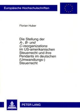 Huber | Die Stellung der A-, B- und C-reorganizations im US-amerikanischen Steuerrecht und ihre Pendants im deutschen (Umwandlungs-)Steuerrecht | Buch