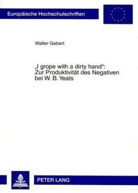'I grope with a dirty hand': Zur Produktivität des Negativen bei W. B. Yeats