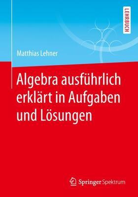 Algebra ausführlich erklärt in Aufgaben und Lösungen