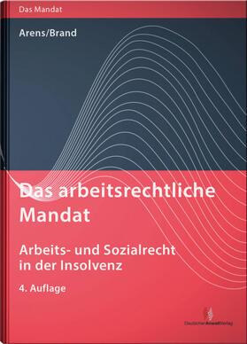 Arens / Brand   Das arbeitsrechtliche Mandat: Arbeits- und Sozialrecht in der Insolvenz   Buch