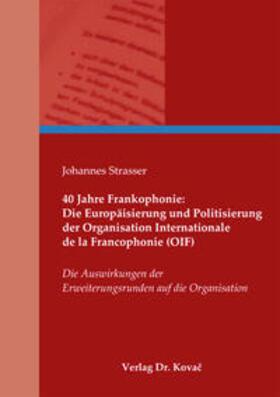40 Jahre Frankophonie: Die Europäisierung und Politisierung der Organisation Internationale de la Francophonie (OIF)