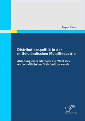Distributionspolitik in der mittelständischen Metallindustrie: Ableitung einer Methode zur Wahl des wirtschaftlichsten Distributionskanals