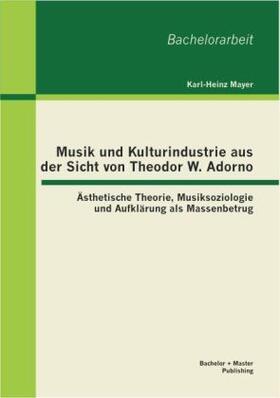 Mayer   Musik und Kulturindustrie aus der Sicht von Theodor W. Adorno: Ästhetische Theorie, Musiksoziologie und Aufklärung als Massenbetrug   Buch