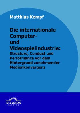 Die internationale Computer- und Videospielindustrie: Structure, Conduct und Performance vor dem Hintergrund zunehmender Medienkonvergenz