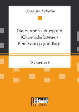 Schewe | Die Harmonisierung der Körperschaftsteuer-Bemessungsgrundlage | Buch