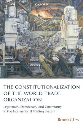 Cass | The Constitutionalization of the World Trade Organization: Legitimacy, Democracy, and Community in the International Trading System | Buch | sack.de