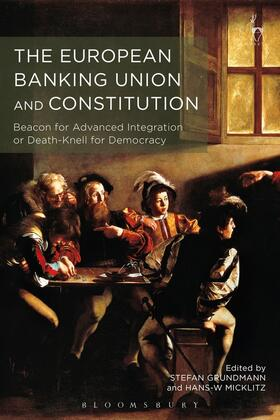 Grundmann / Micklitz | The European Banking Union and Constitution: Beacon for Advanced Integration or Death-Knell for Democracy? | Buch | sack.de