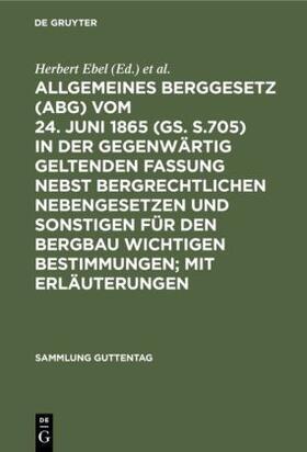 Weller / Ebel | Allgemeines Berggesetz (ABG) vom 24. Juni 1865 (GS. S.705) in der gegenwärtig geltenden Fassung nebst bergrechtlichen Nebengesetzen und sonstigen für den Bergbau wichtigen Bestimmungen; mit Erläuterungen | Buch | sack.de