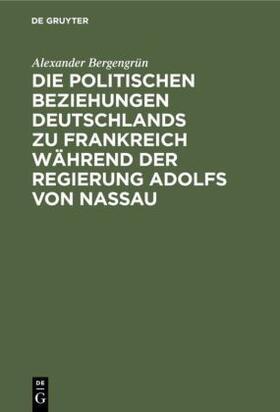 Bergengrün | Die politischen Beziehungen Deutschlands zu Frankreich während der Regierung Adolfs von Nassau | Buch | sack.de