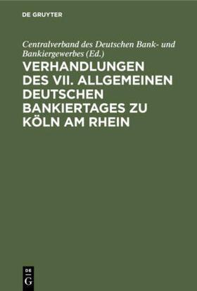 Centralverband des Deutschen Bank- und Bankiergewerbes | Verhandlungen des VII. Allgemeinen Deutschen Bankiertages zu Köln am Rhein | Buch | sack.de