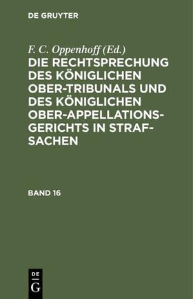 Oppenhoff   Die Rechtsprechung des Königlichen Ober-Tribunals und des Königlichen Ober-Appellations-Gerichts in Straf-Sachen. Band 16   Buch   sack.de