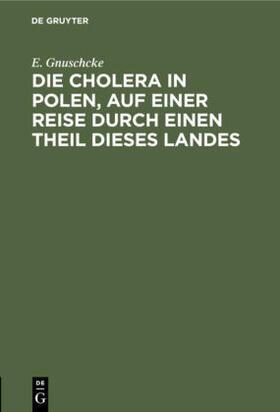 Gnuschcke   Die Cholera in Polen, auf einer Reise durch einen Theil dieses Landes   Buch   sack.de