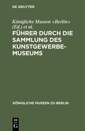 Königliche Museen &lt;Berlin&gt; / Kunstgewerbe-Museum &lt;Berlin&gt; / Königliche Museen <Berlin> | Führer durch die Sammlung des Kunstgewerbe-Museums | Buch | sack.de