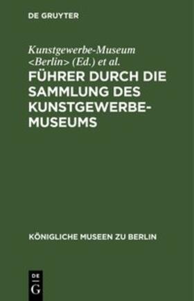 Kunstgewerbe-Museum &lt;Berlin&gt; / Königliche Museen &lt;Berlin&gt; / Kunstgewerbe-Museum <Berlin> | Führer durch die Sammlung des Kunstgewerbe-Museums | E-Book | sack.de