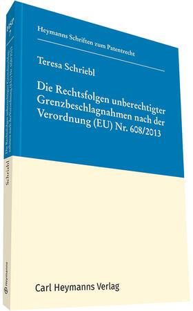Schriebl | Die Rechtsfolgen unberechtigter Grenzbeschlagnahmen nach der Verordnung (EU) Nr. 608/2013 | Buch | sack.de