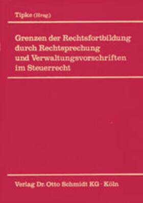 Tipke | Grenzen der Rechtsfortbildung durch Rechtsprechung und Verwaltungsvorschriften im Steuerrecht | Buch | sack.de