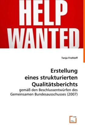 Frohloff | Erstellung eines strukturierten Qualitätsberichts gemäß den Beschlussentwürfen des Gemeinsamen Bundesausschusses (2007) | Buch | sack.de