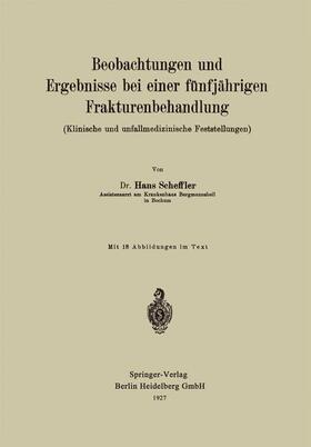 Scheffler | Beobachtungen und Ergebnisse bei einer fünfjährigen Frakturenbehandlung (Klinische und unfallmedizinische Feststellungen) | Buch | sack.de