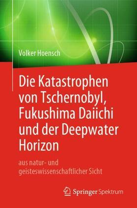 Hoensch   Die Katastrophen von Tschernobyl, Fukushima Daiichi und der Deepwater Horizon aus natur- und geisteswissenschaftlicher Sicht   Buch   sack.de