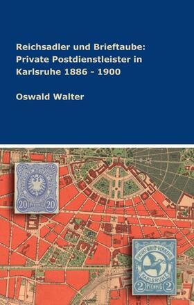 Walter   Reichsadler und Brieftaube: Private Postdienstleister in Karlsruhe 1886 - 1900   Buch   sack.de
