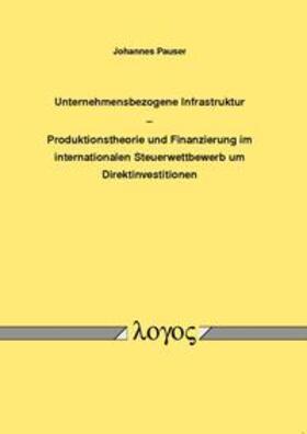 Pauser | Unternehmensbezogene Infrastruktur - Produktionstheorie und Finanzierung im internationalen Steuerwettbewerb um Direktinvestitionen | Buch | sack.de