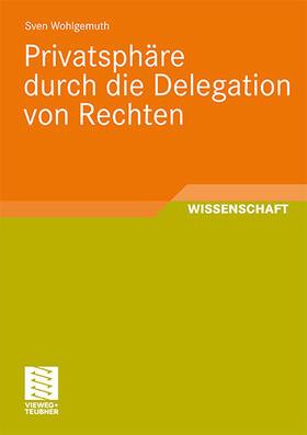 Wohlgemuth   Privatsphäre durch die Delegation von Rechten   Buch   sack.de