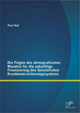 Die Folgen des demografischen Wandels für die zukünftige Finanzierung des Gesetzlichen Krankenversicherungssystems | Buch | sack.de