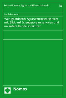 Ackermann | Wohlgeordnetes Agrarwettbewerbsrecht mit Blick auf Erzeugerorganisationen und unlautere Handelspraktiken | Buch | sack.de