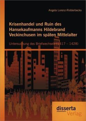 Lorenz-Ridderbecks | Krisenhandel und Ruin des Hansekaufmanns Hildebrand Veckinchusen im späten Mittelalter: Untersuchung des Briefwechsels (1417 – 1428) | Buch