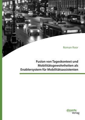 Roor | Fusion von Tageskontext und Mobilitätsgewohnheiten als Enablersystem für Mobilitätsassistenten | Buch | sack.de